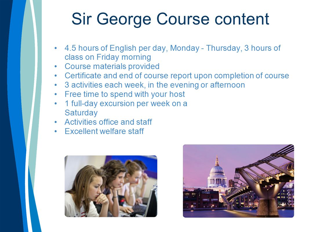 Sir George Course content 4.5 hours of English per day, Monday - Thursday, 3 hours of class on Friday morning Course materials provided Certificate and end of course report upon completion of course 3 activities each week, in the evening or afternoon Free time to spend with your host 1 full-day excursion per week on a Saturday Activities office and staff Excellent welfare staff