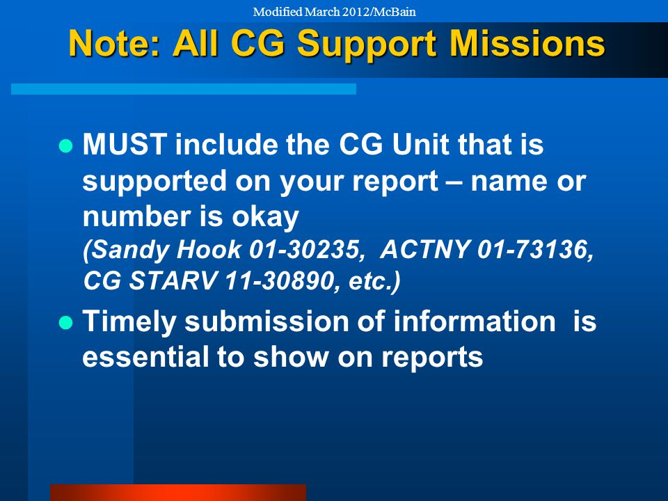 Note: All CG Support Missions MUST include the CG Unit that is supported on your report – name or number is okay (Sandy Hook 01-30235, ACTNY 01-73136, CG STARV 11-30890, etc.) Timely submission of information is essential to show on reports Modified March 2012/McBain