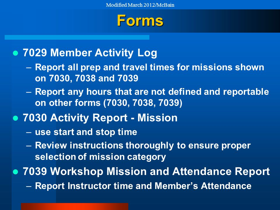 Forms 7029 Member Activity Log –Report all prep and travel times for missions shown on 7030, 7038 and 7039 –Report any hours that are not defined and reportable on other forms (7030, 7038, 7039) 7030 Activity Report - Mission –use start and stop time –Review instructions thoroughly to ensure proper selection of mission category 7039 Workshop Mission and Attendance Report –Report Instructor time and Member's Attendance Modified March 2012/McBain