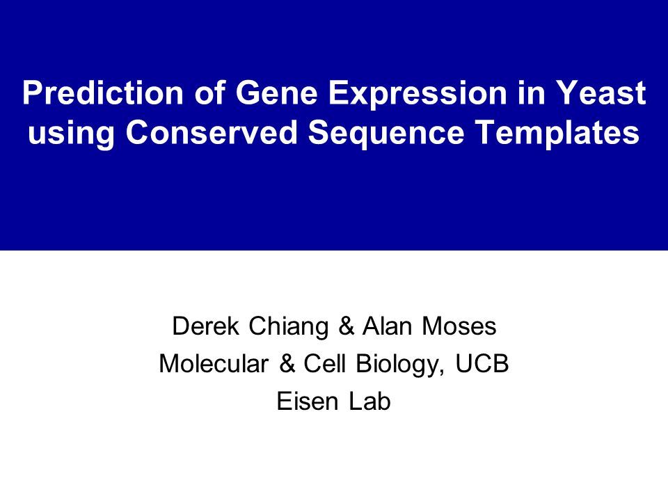 Prediction of Gene Expression in Yeast using Conserved Sequence Templates Derek Chiang & Alan Moses Molecular & Cell Biology, UCB Eisen Lab