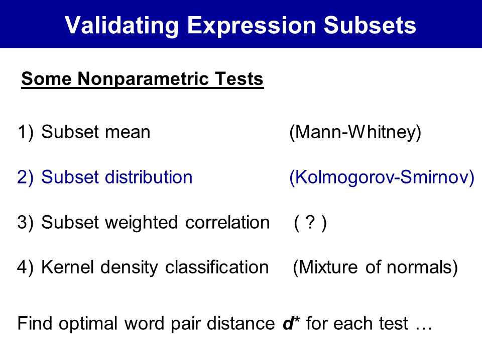 Validating Expression Subsets Some Nonparametric Tests 1)Subset mean (Mann-Whitney) 2)Subset distribution (Kolmogorov-Smirnov) 3)Subset weighted correlation ( .