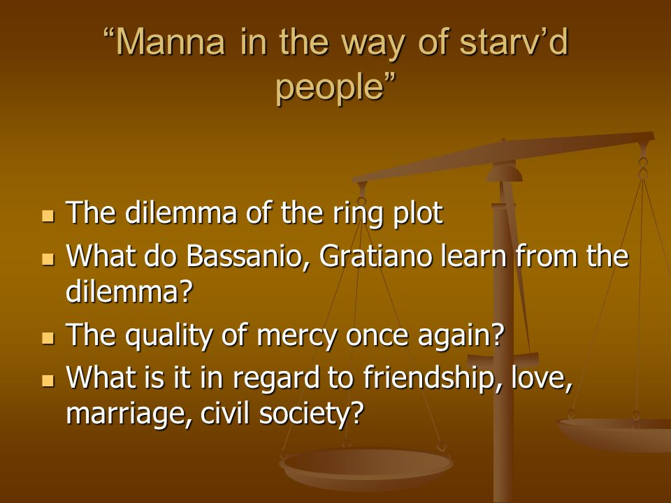 Manna in the way of starv'd people The dilemma of the ring plot The dilemma of the ring plot What do Bassanio, Gratiano learn from the dilemma.