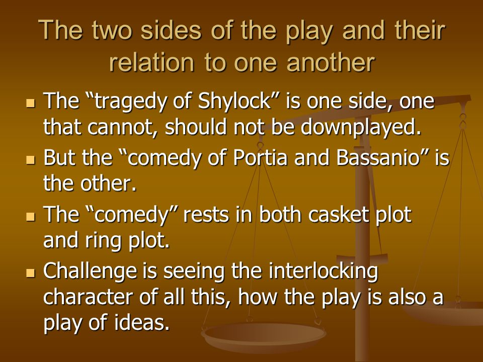 The two sides of the play and their relation to one another The tragedy of Shylock is one side, one that cannot, should not be downplayed.