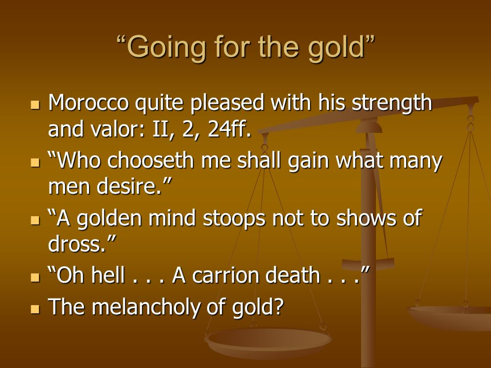 Going for the gold Morocco quite pleased with his strength and valor: II, 2, 24ff.