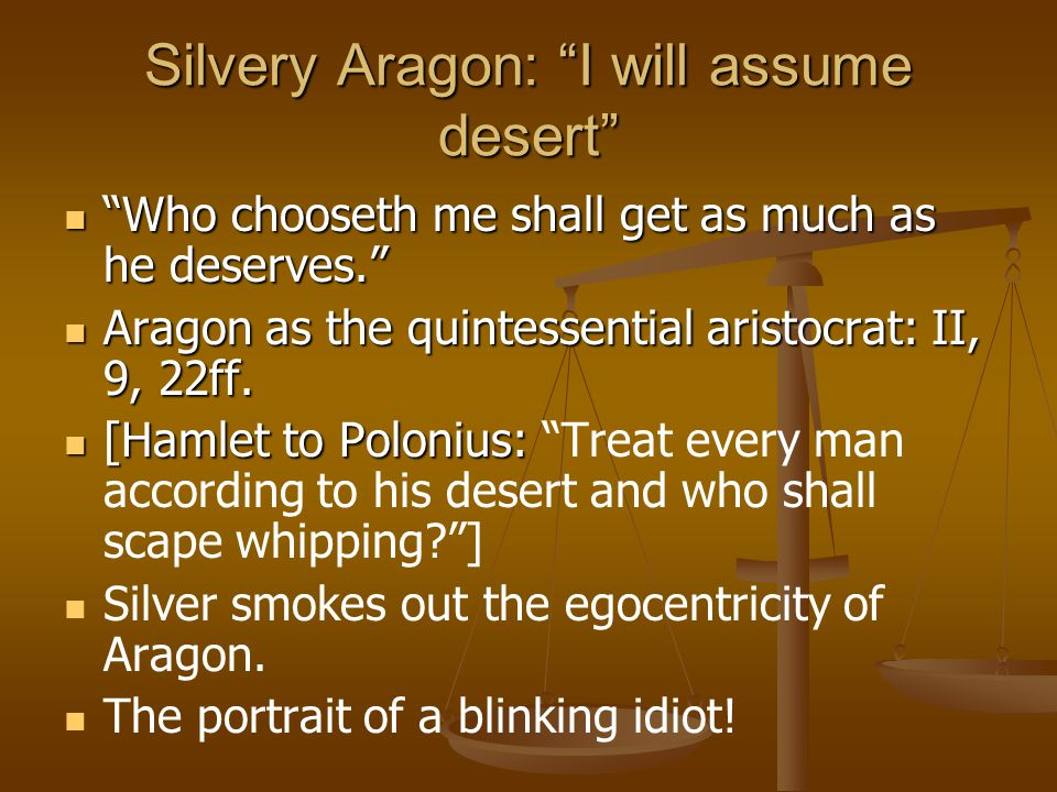Silvery Aragon: I will assume desert Who chooseth me shall get as much as he deserves. Who chooseth me shall get as much as he deserves. Aragon as the quintessential aristocrat: II, 9, 22ff.