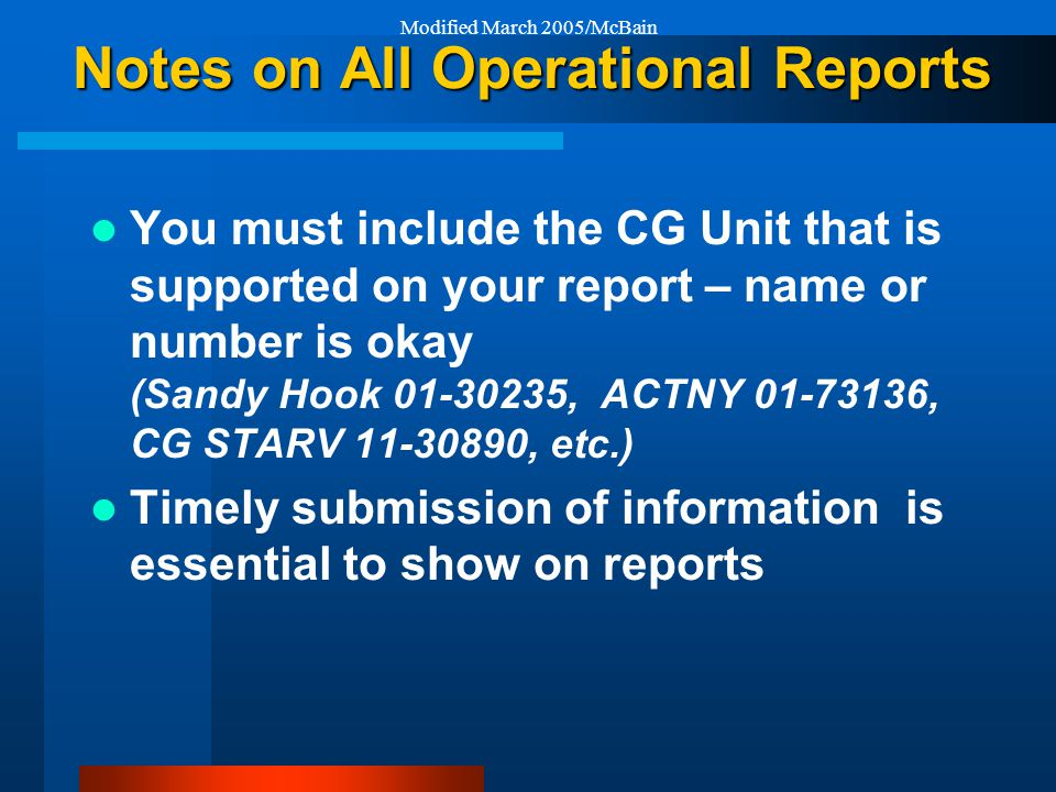 Modified March 2005/McBain Notes on All Operational Reports You must include the CG Unit that is supported on your report – name or number is okay (Sandy Hook 01-30235, ACTNY 01-73136, CG STARV 11-30890, etc.) Timely submission of information is essential to show on reports