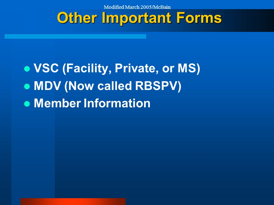 Modified March 2005/McBain Other Important Forms VSC (Facility, Private, or MS) MDV (Now called RBSPV) Member Information
