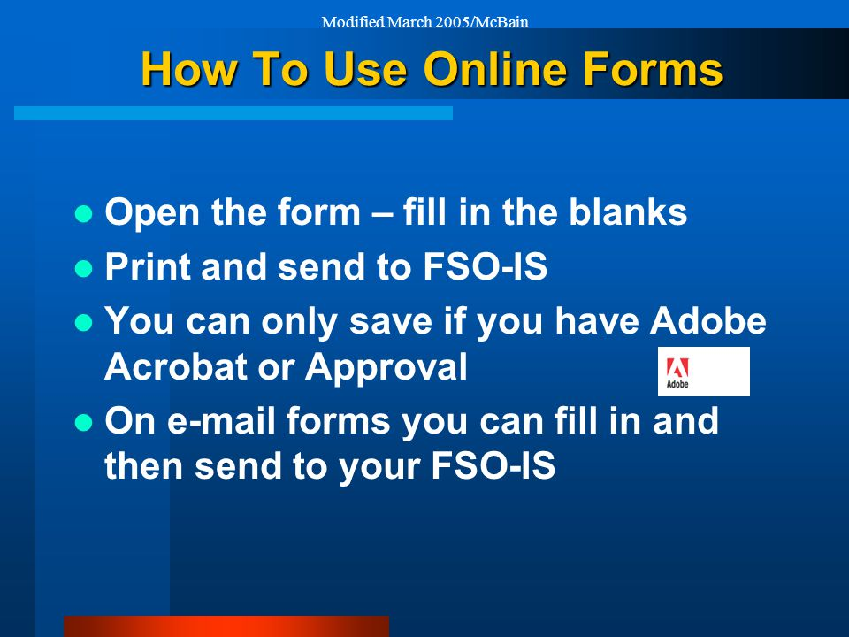 Modified March 2005/McBain How To Use Online Forms Open the form – fill in the blanks Print and send to FSO-IS You can only save if you have Adobe Acrobat or Approval On e-mail forms you can fill in and then send to your FSO-IS