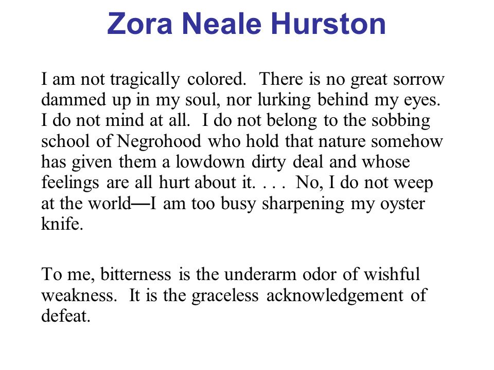 Zora Neale Hurston I am not tragically colored. There is no great sorrow dammed up in my soul, nor lurking behind my eyes. I do not mind at all. I do