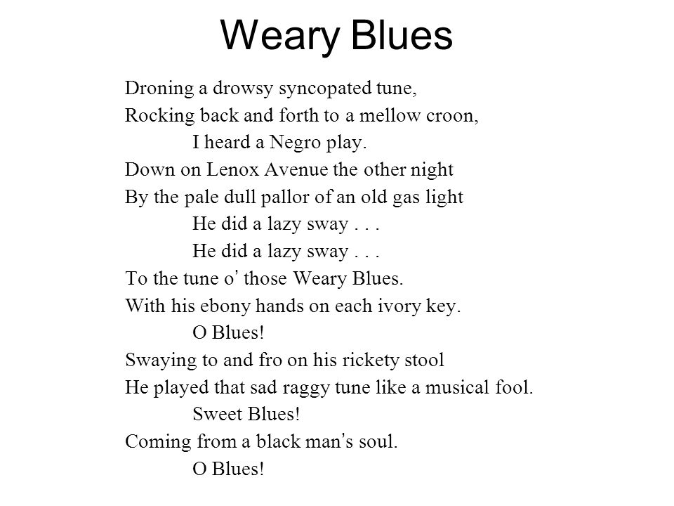 Weary Blues Droning a drowsy syncopated tune, Rocking back and forth to a mellow croon, I heard a Negro play. Down on Lenox Avenue the other night By