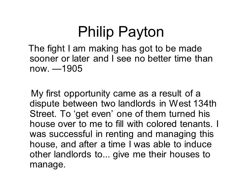 Philip Payton The fight I am making has got to be made sooner or later and I see no better time than now. —1905 My first opportunity came as a result