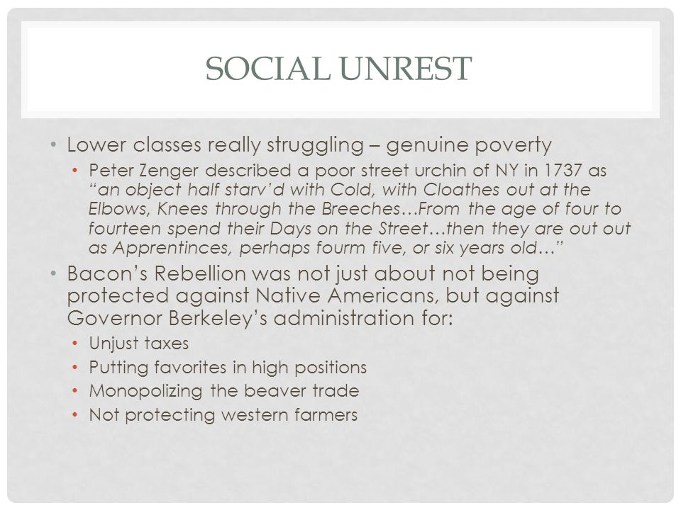 "SOCIAL UNREST Lower classes really struggling – genuine poverty Peter Zenger described a poor street urchin of NY in 1737 as ""an object half starv'd w"