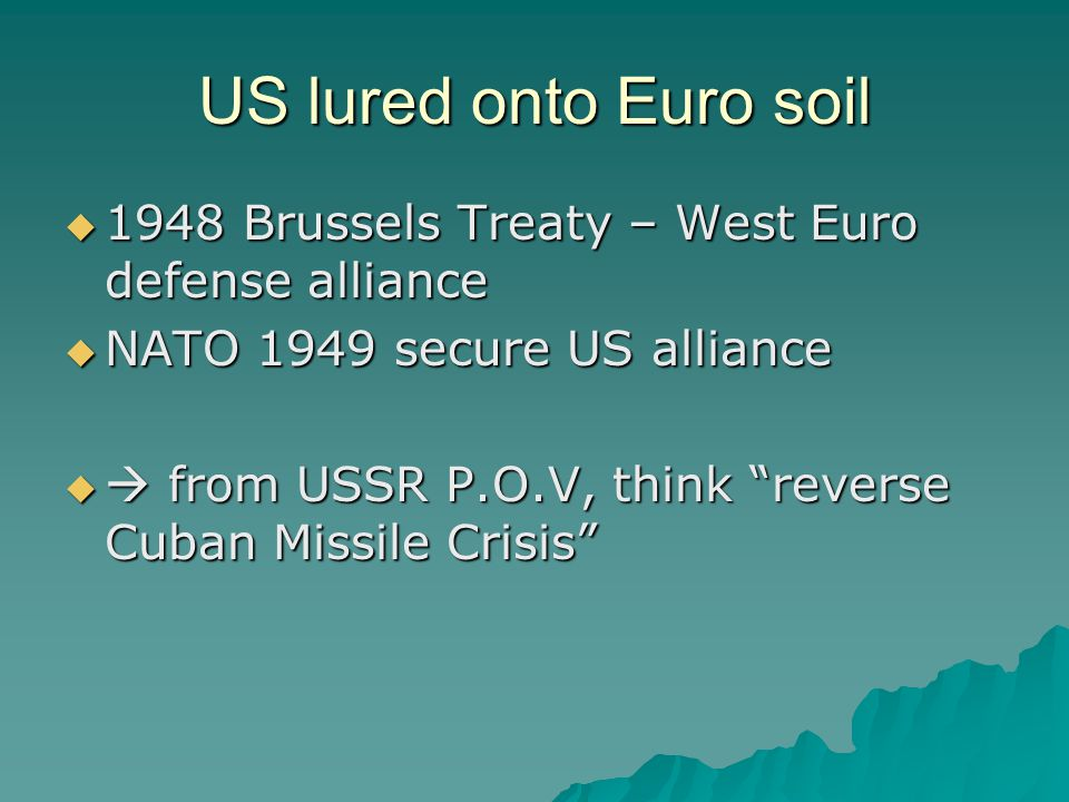 US lured onto Euro soil  1948 Brussels Treaty – West Euro defense alliance  NATO 1949 secure US alliance   from USSR P.O.V, think reverse Cuban Missile Crisis