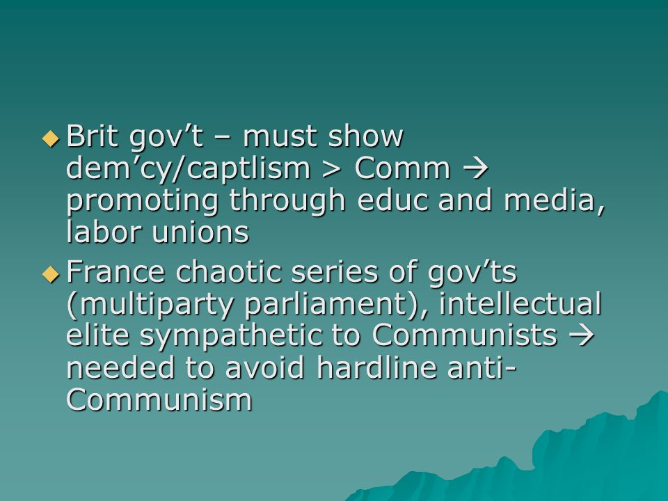  Brit gov't – must show dem'cy/captlism > Comm  promoting through educ and media, labor unions  France chaotic series of gov'ts (multiparty parliam