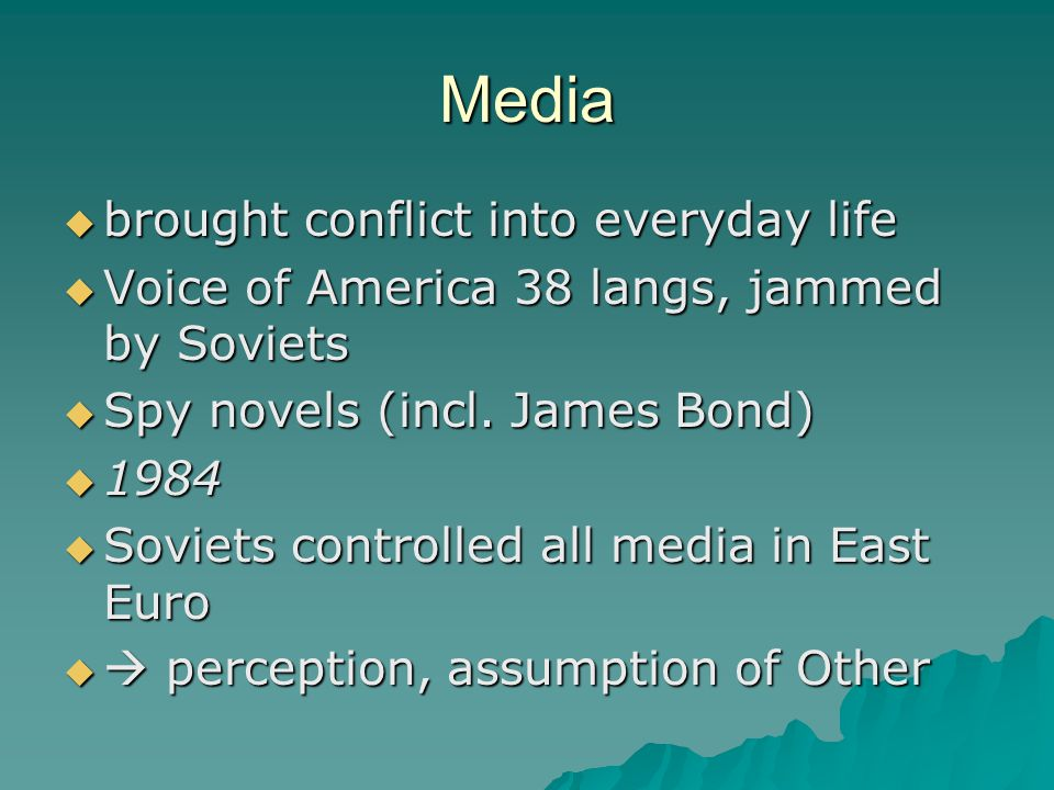 Media  brought conflict into everyday life  Voice of America 38 langs, jammed by Soviets  Spy novels (incl. James Bond)  1984  Soviets controlled