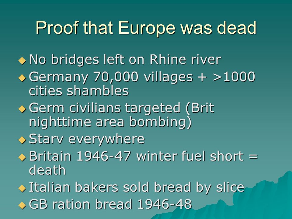 Proof that Europe was dead  No bridges left on Rhine river  Germany 70,000 villages + >1000 cities shambles  Germ civilians targeted (Brit nighttime area bombing)  Starv everywhere  Britain 1946-47 winter fuel short = death  Italian bakers sold bread by slice  GB ration bread 1946-48