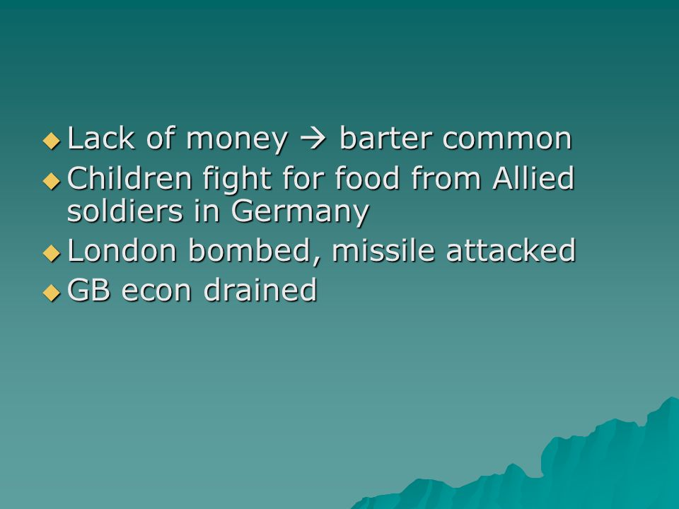  Lack of money  barter common  Children fight for food from Allied soldiers in Germany  London bombed, missile attacked  GB econ drained
