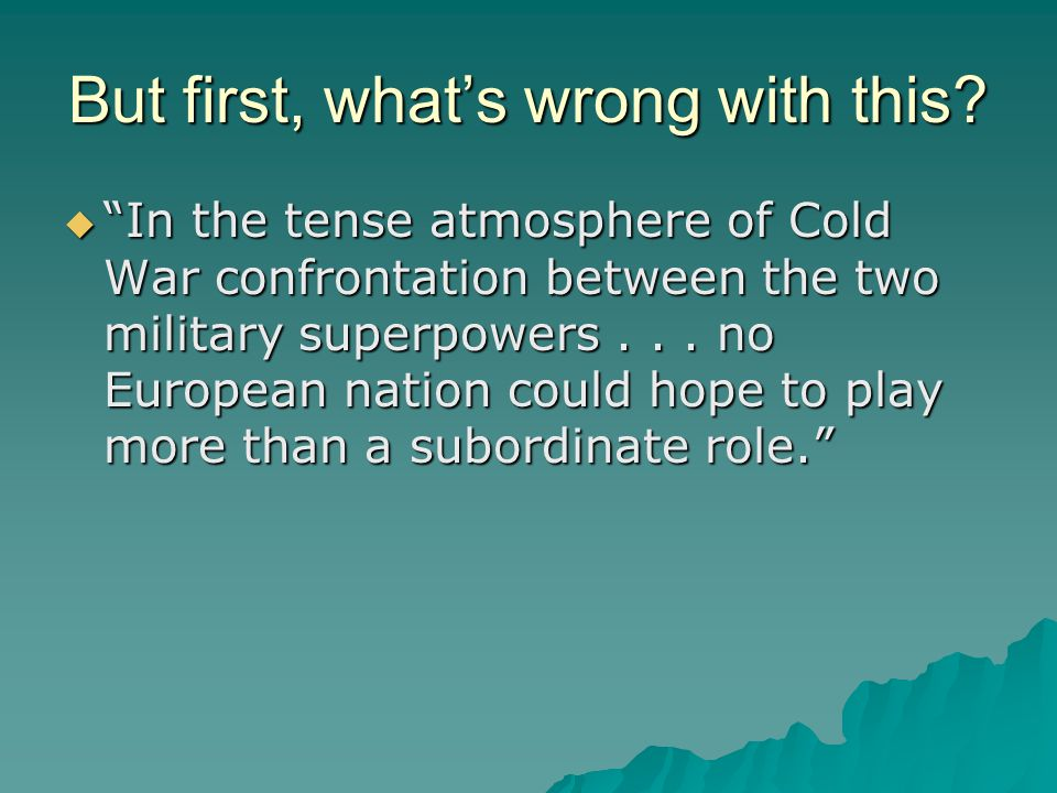 "But first, what's wrong with this?  ""In the tense atmosphere of Cold War confrontation between the two military superpowers... no European nation cou"