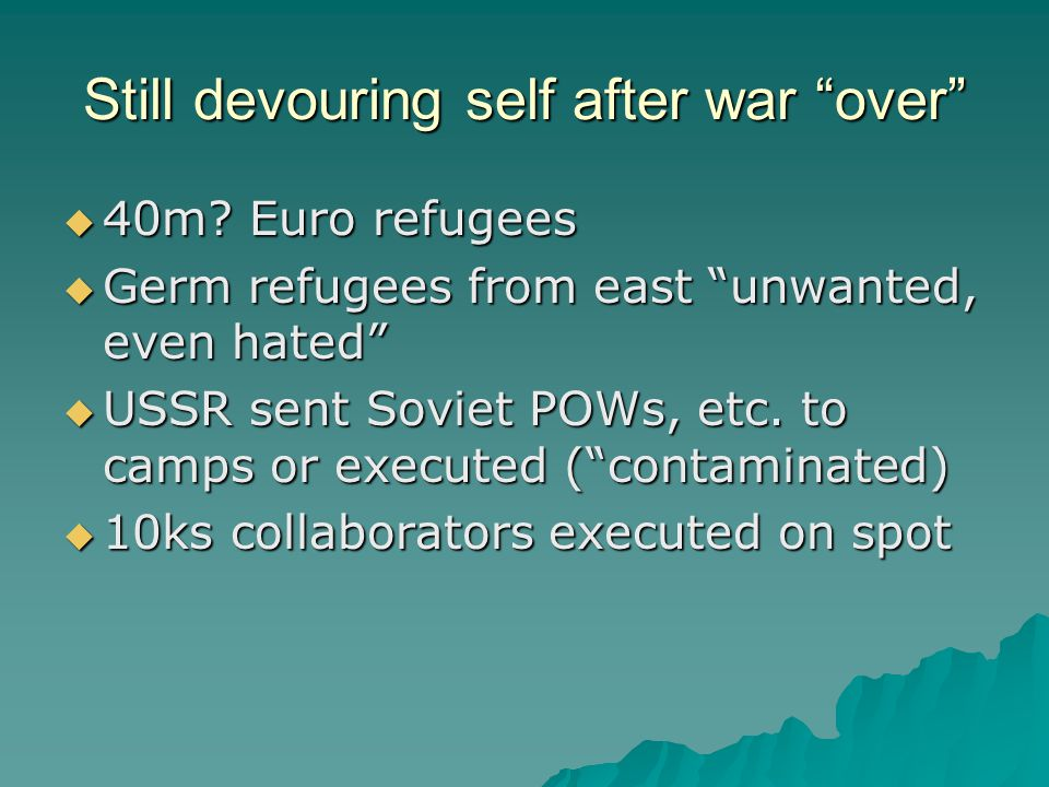 "Still devouring self after war ""over""  40m? Euro refugees  Germ refugees from east ""unwanted, even hated""  USSR sent Soviet POWs, etc. to camps or"