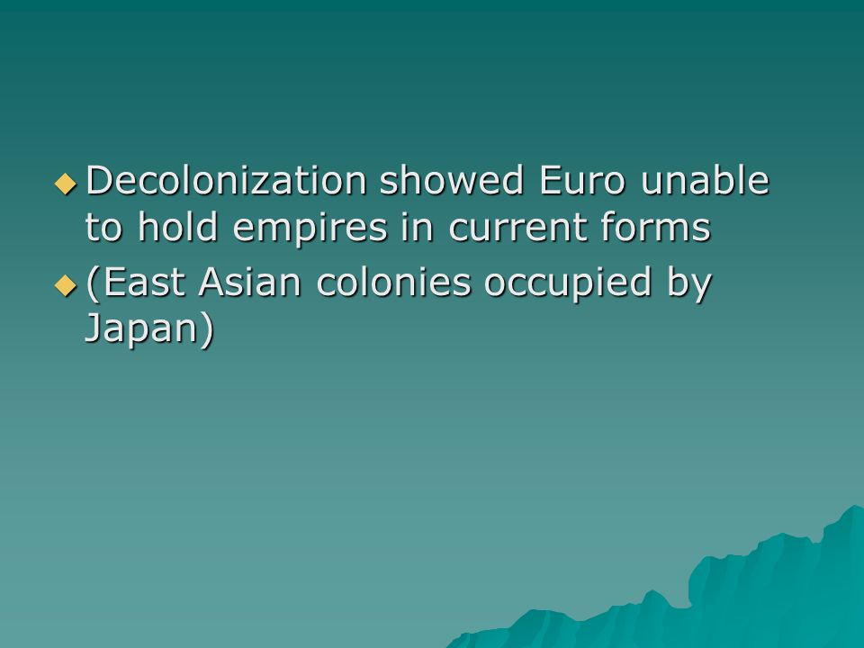  Decolonization showed Euro unable to hold empires in current forms  (East Asian colonies occupied by Japan)