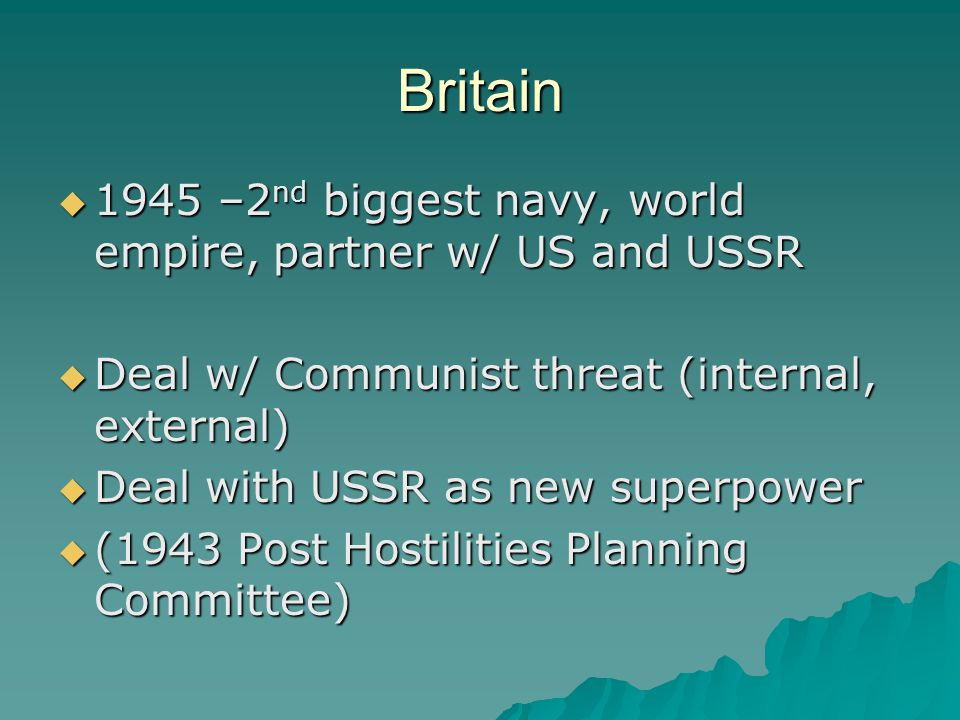Britain  1945 –2 nd biggest navy, world empire, partner w/ US and USSR  Deal w/ Communist threat (internal, external)  Deal with USSR as new superpower  (1943 Post Hostilities Planning Committee)