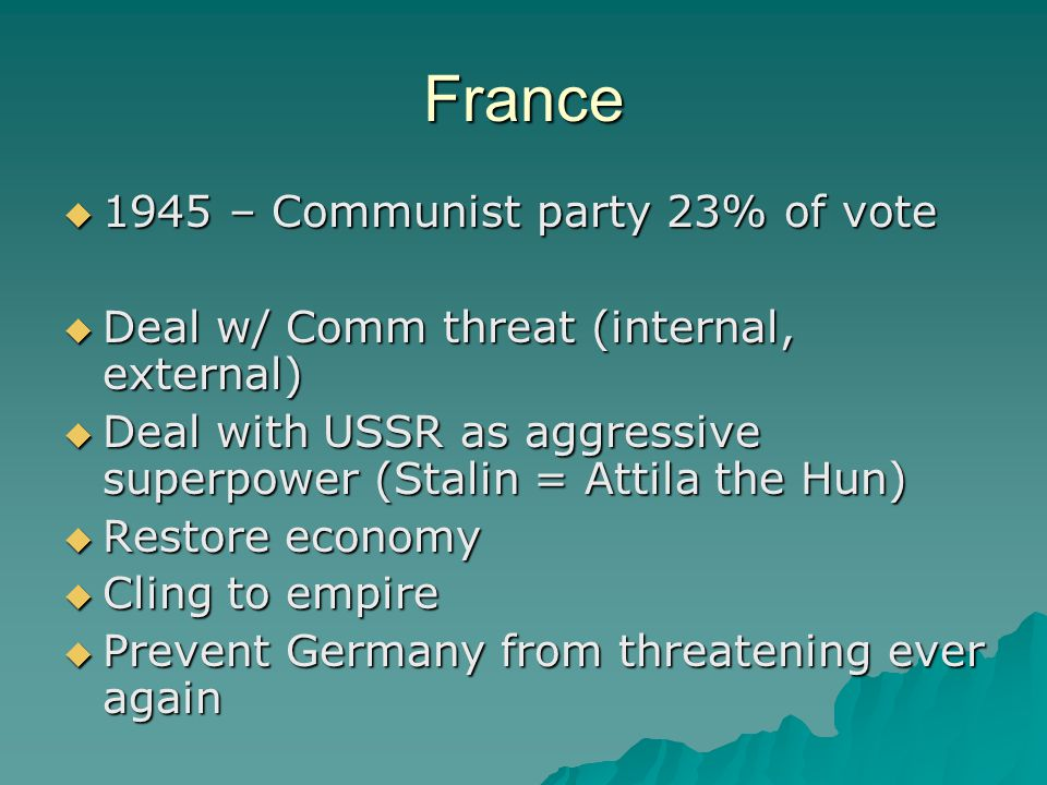 France  1945 – Communist party 23% of vote  Deal w/ Comm threat (internal, external)  Deal with USSR as aggressive superpower (Stalin = Attila the Hun)  Restore economy  Cling to empire  Prevent Germany from threatening ever again