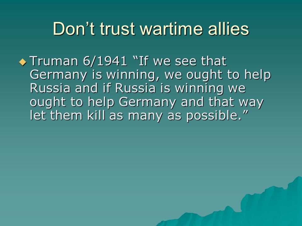 "Don't trust wartime allies  Truman 6/1941 ""If we see that Germany is winning, we ought to help Russia and if Russia is winning we ought to help Germa"