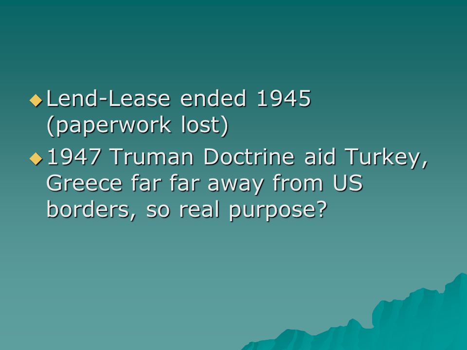  Lend-Lease ended 1945 (paperwork lost)  1947 Truman Doctrine aid Turkey, Greece far far away from US borders, so real purpose?