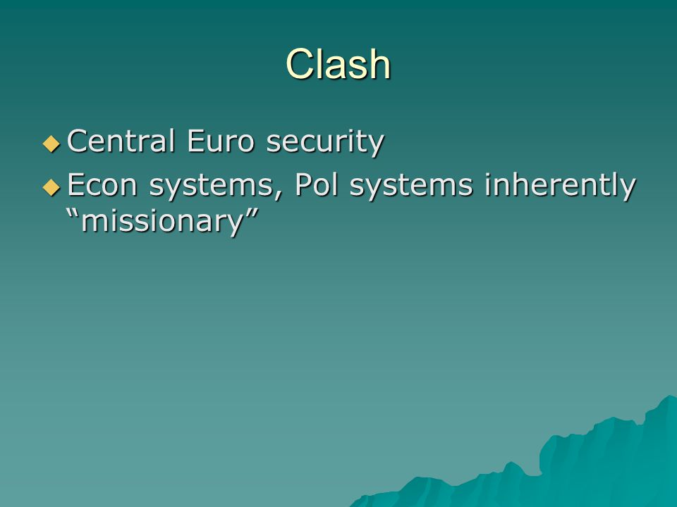 "Clash  Central Euro security  Econ systems, Pol systems inherently ""missionary"""