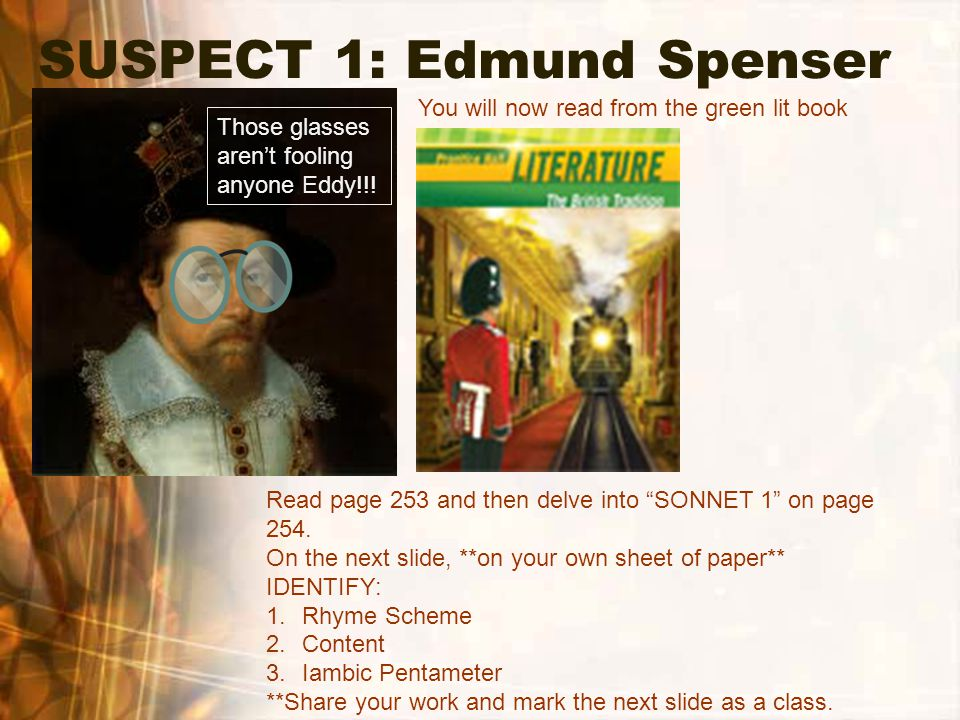 "SUSPECT 1: Edmund Spenser You will now read from the green lit book Read page 253 and then delve into ""SONNET 1"" on page 254. On the next slide, **on"