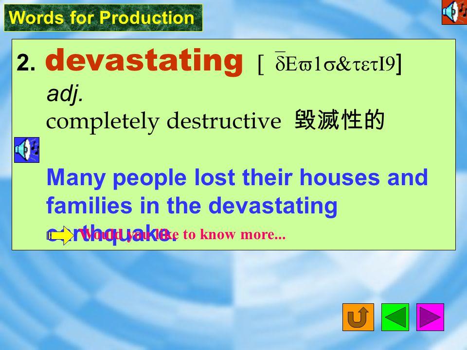 Words for Production 2.devastating [ `dEv1s&tetI9 ] adj.