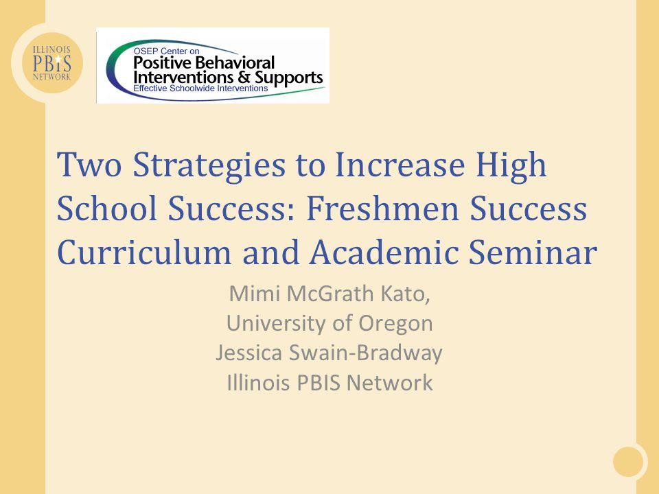 Two Strategies to Increase High School Success: Freshmen Success Curriculum and Academic Seminar Mimi McGrath Kato, University of Oregon Jessica Swain-Bradway Illinois PBIS Network