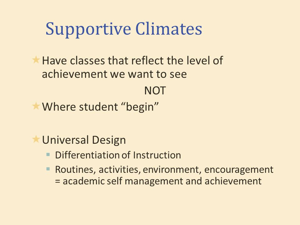 Supportive Climates  Have classes that reflect the level of achievement we want to see NOT  Where student begin  Universal Design  Differentiation of Instruction  Routines, activities, environment, encouragement = academic self management and achievement