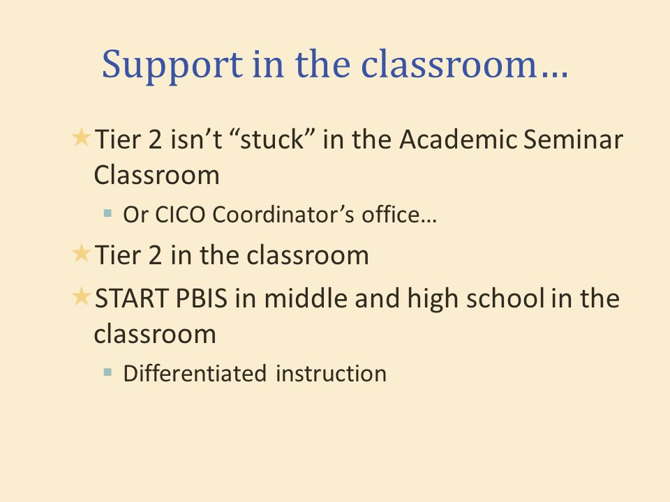 Support in the classroom…  Tier 2 isn't stuck in the Academic Seminar Classroom  Or CICO Coordinator's office…  Tier 2 in the classroom  START PBIS in middle and high school in the classroom  Differentiated instruction