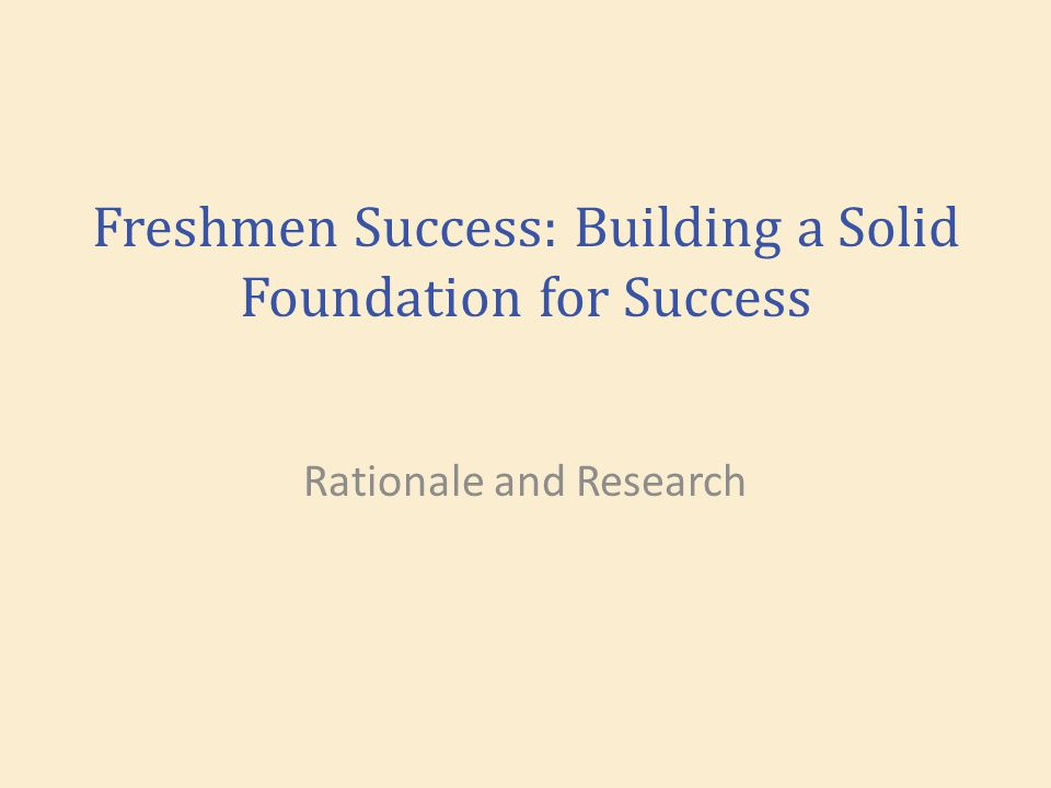 Freshmen Success: Building a Solid Foundation for Success Rationale and Research