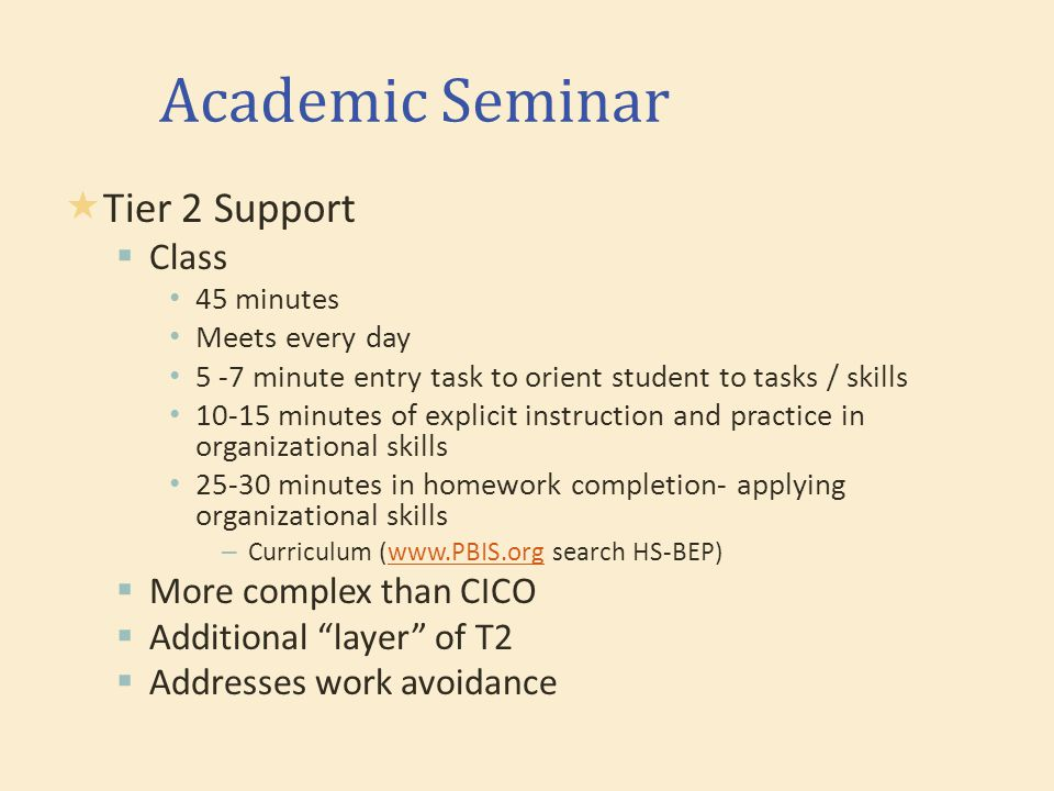 Academic Seminar  Tier 2 Support  Class 45 minutes Meets every day 5 -7 minute entry task to orient student to tasks / skills 10-15 minutes of explicit instruction and practice in organizational skills 25-30 minutes in homework completion- applying organizational skills – Curriculum (www.PBIS.org search HS-BEP)www.PBIS.org  More complex than CICO  Additional layer of T2  Addresses work avoidance