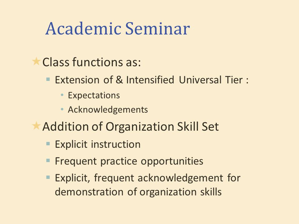 Academic Seminar  Class functions as:  Extension of & Intensified Universal Tier : Expectations Acknowledgements  Addition of Organization Skill Set  Explicit instruction  Frequent practice opportunities  Explicit, frequent acknowledgement for demonstration of organization skills