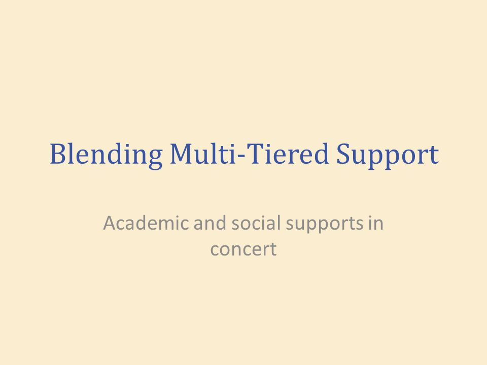 Blending Multi-Tiered Support Academic and social supports in concert