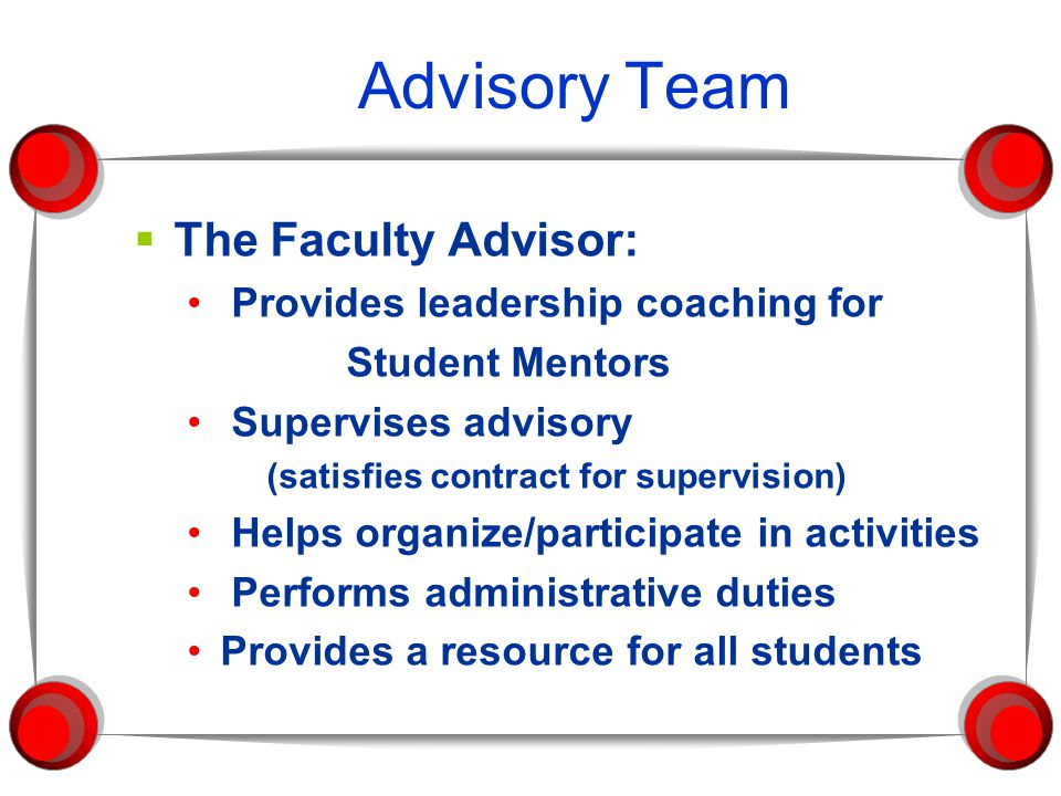 Advisory Team  The Faculty Advisor: Provides leadership coaching for Student Mentors Supervises advisory (satisfies contract for supervision) Helps organize/participate in activities Performs administrative duties Provides a resource for all students