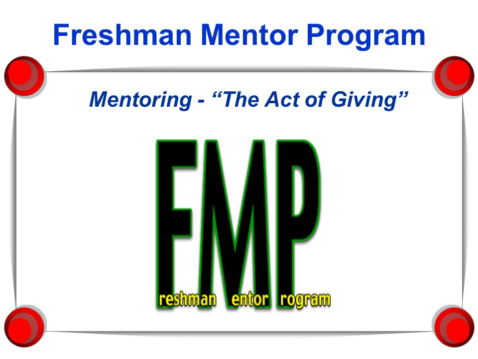 F M P Our Friendly Meeting Place Mentoring The Act of Giving The FMP Student Mentor is giving each freshman: A gift of knowledge A gift of friendship A gift of experience