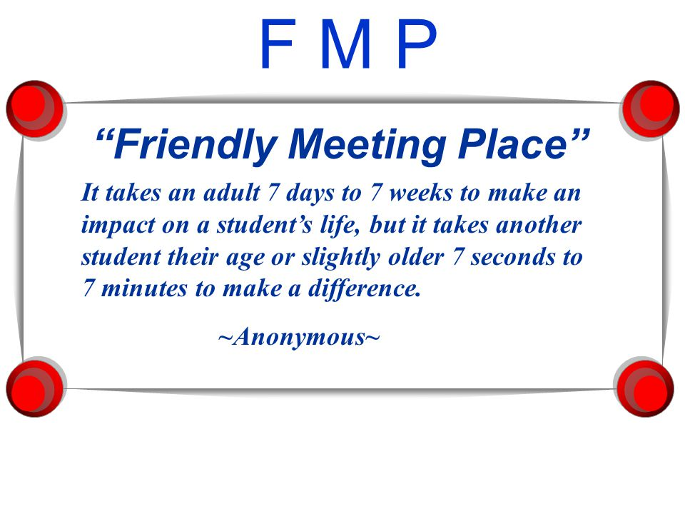 F M P Friendly Meeting Place It takes an adult 7 days to 7 weeks to make an impact on a student's life, but it takes another student their age or slightly older 7 seconds to 7 minutes to make a difference.
