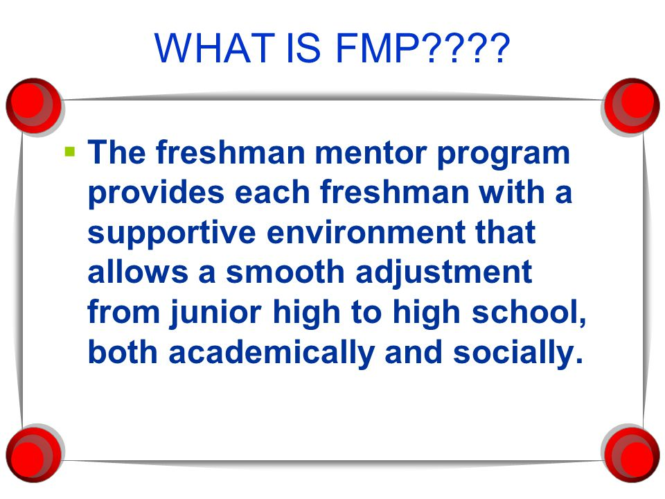 FMP provides each freshman with:  A comprehensive transition program during their 8th grade year which includes: Parents and future freshmen come to Stevenson for Registration - February Co-curricular fair - March Meeting with FMP student advisors at junior high schools - May Freshman Orientation day - August