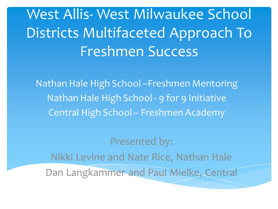 West Allis- West Milwaukee School Districts Multifaceted Approach To Freshmen Success Nathan Hale High School –Freshmen Mentoring Nathan Hale High School - 9 for 9 Initiative Central High School – Freshmen Academy Presented by: Nikki Levine and Nate Rice, Nathan Hale Dan Langkammer and Paul Mielke, Central
