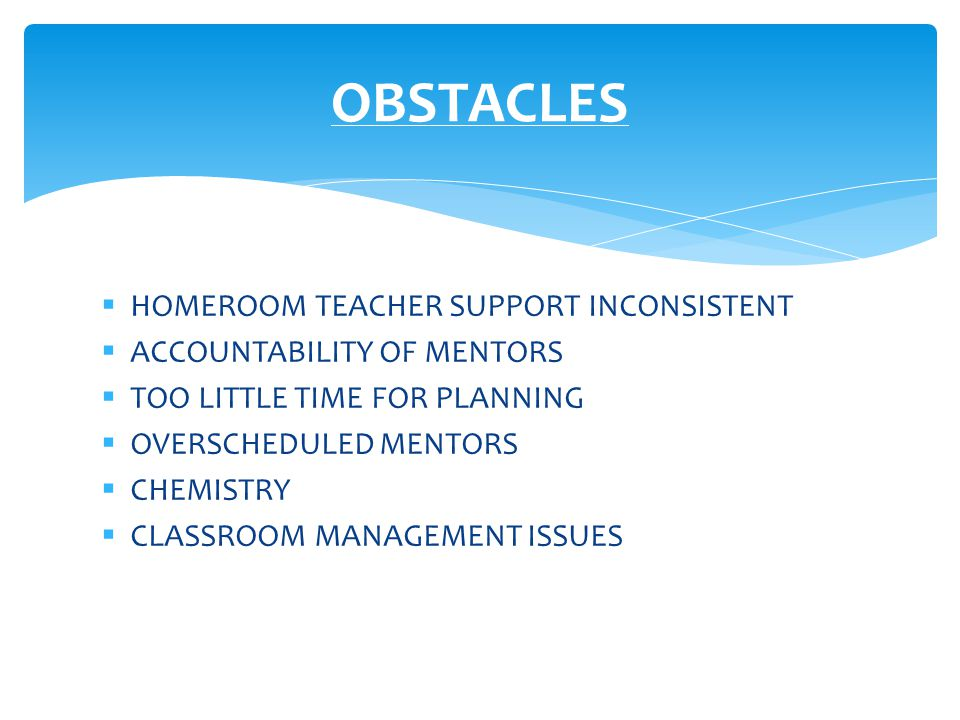  HOMEROOM TEACHER SUPPORT INCONSISTENT  ACCOUNTABILITY OF MENTORS  TOO LITTLE TIME FOR PLANNING  OVERSCHEDULED MENTORS  CHEMISTRY  CLASSROOM MANAGEMENT ISSUES OBSTACLES