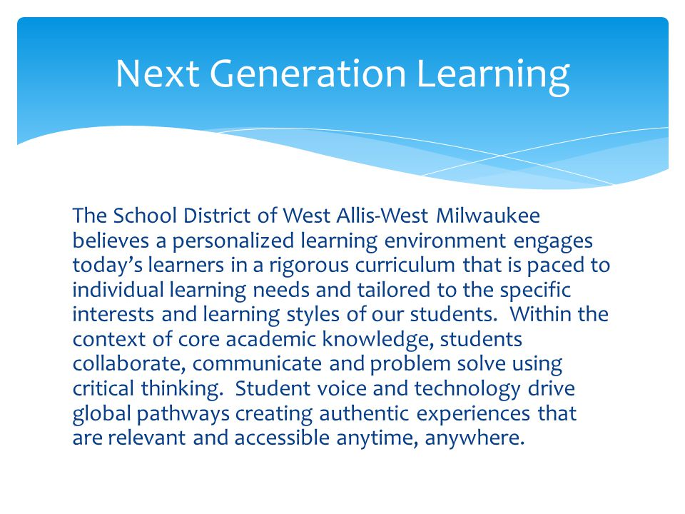 The School District of West Allis-West Milwaukee believes a personalized learning environment engages today's learners in a rigorous curriculum that is paced to individual learning needs and tailored to the specific interests and learning styles of our students.