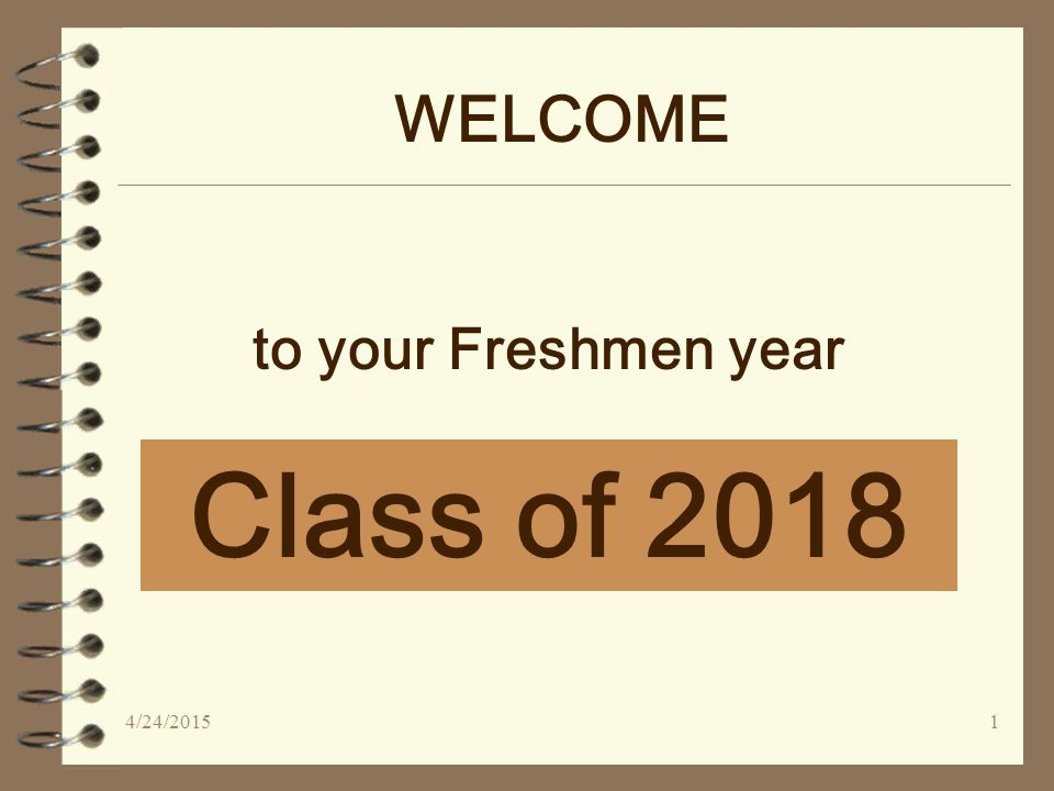 WELCOME Class of 2018 to your Freshmen year 4/24/20151