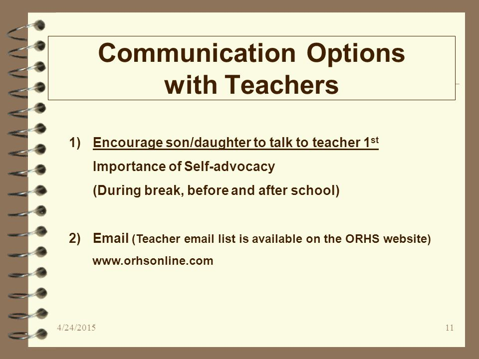 Communication Options with Teachers 1)Encourage son/daughter to talk to teacher 1 st Importance of Self-advocacy (During break, before and after school) 2)Email (Teacher email list is available on the ORHS website) www.orhsonline.com 4/24/201511