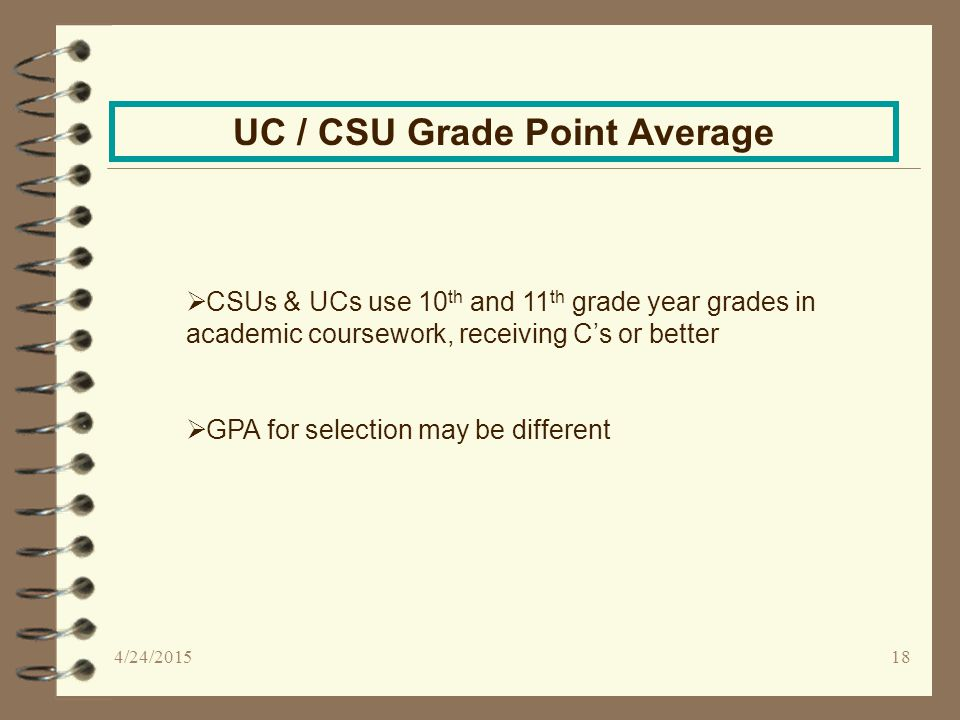 18 UC / CSU Grade Point Average  CSUs & UCs use 10 th and 11 th grade year grades in academic coursework, receiving C's or better  GPA for selection may be different 4/24/2015