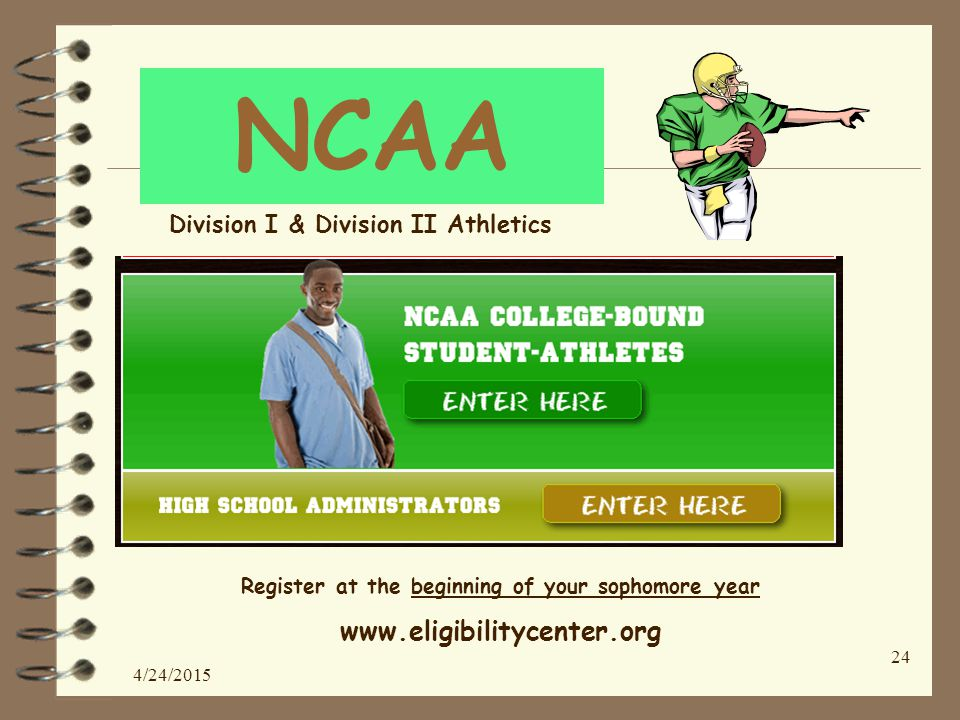 NCAA Register at the beginning of your sophomore year www.eligibilitycenter.org 4/24/2015 24 Division I & Division II Athletics