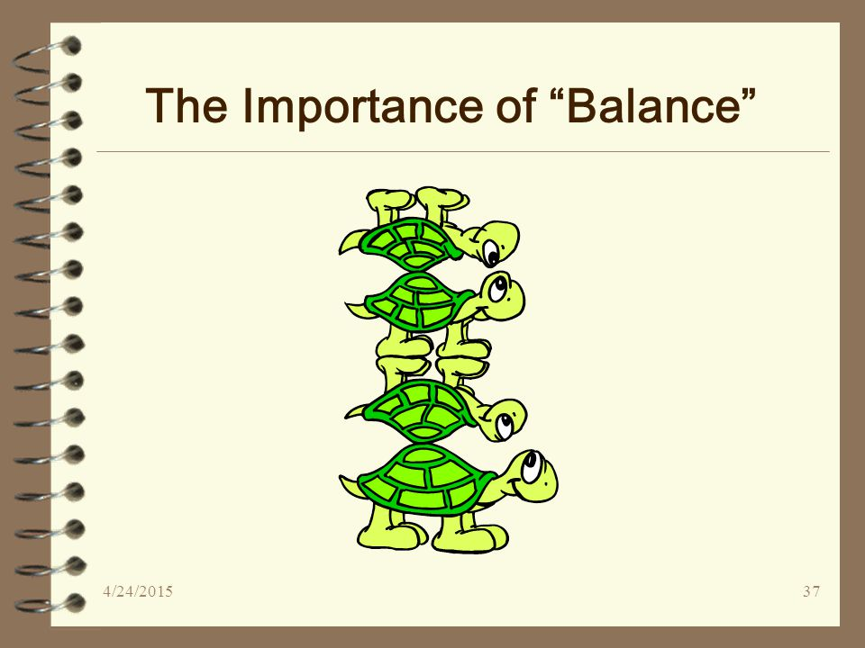 4/24/201537 The Importance of Balance